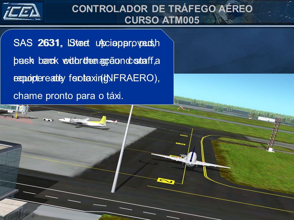 CONTROLADOR DE TRÁFEGO AÉREO CURSO ATM005 SAS 2631, Livre Acionar, push back em coordenação com a equipe de solo (INFRAERO), chame pronto para o táxi.
