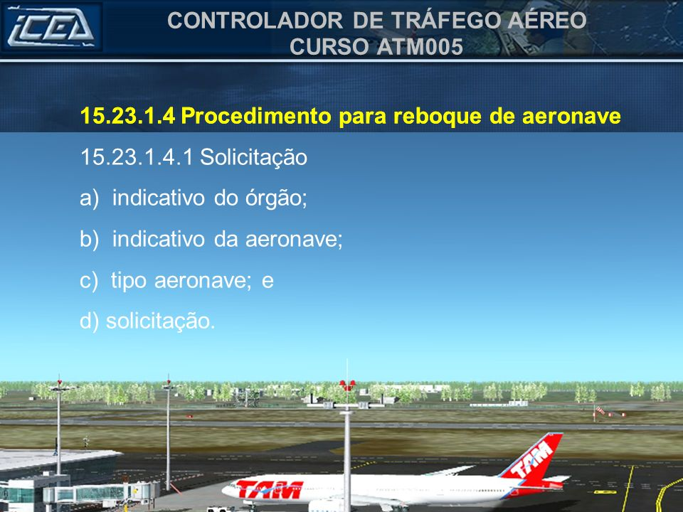 CONTROLADOR DE TRÁFEGO AÉREO CURSO ATM005 15.23.1.4 Procedimento para reboque de aeronave 15.23.1.4.1 Solicitação a) indicativo do órgão; b) indicativ