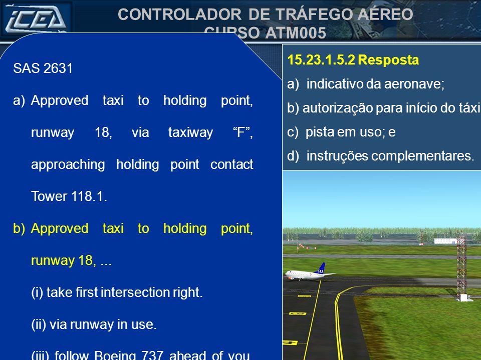 CONTROLADOR DE TRÁFEGO AÉREO CURSO ATM005 SAS 2631 a)Autorizado táxi para o ponto de espera da pista 18, via taxiway F, próximo do ponto de espera cha