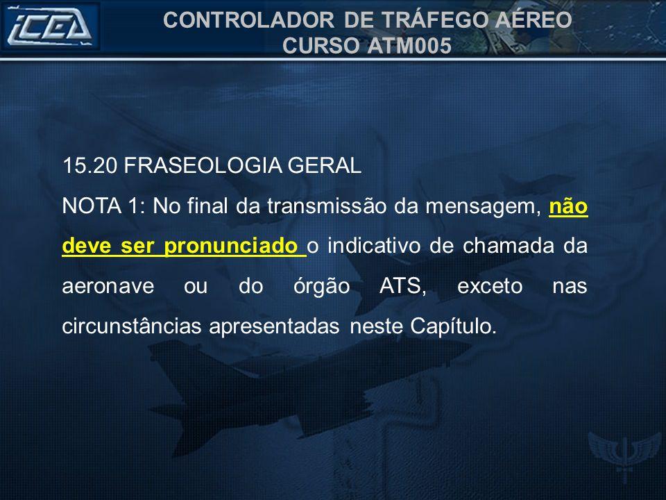 CONTROLADOR DE TRÁFEGO AÉREO CURSO ATM005 15.20 FRASEOLOGIA GERAL NOTA 1: No final da transmissão da mensagem, não deve ser pronunciado o indicativo d