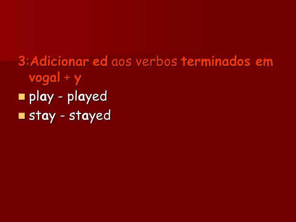 3:Adicionar ed aos verbos terminados em vogal + y play - played play - played stay - stayed stay - stayed