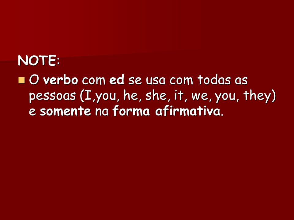 NOTE: O verbo com ed se usa com todas as pessoas (I,you, he, she, it, we, you, they) e somente na forma afirmativa. O verbo com ed se usa com todas as