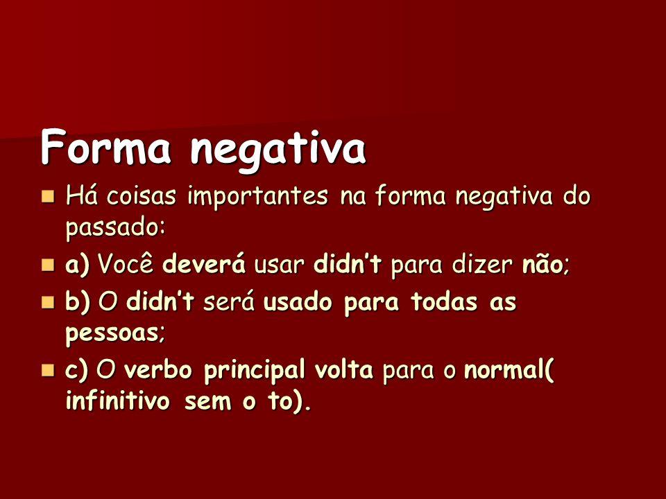 Forma negativa Há coisas importantes na forma negativa do passado: Há coisas importantes na forma negativa do passado: a) Você deverá usar didnt para