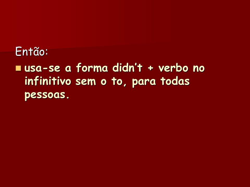 Então: usa-se a forma didnt + verbo no infinitivo sem o to, para todas pessoas. usa-se a forma didnt + verbo no infinitivo sem o to, para todas pessoa