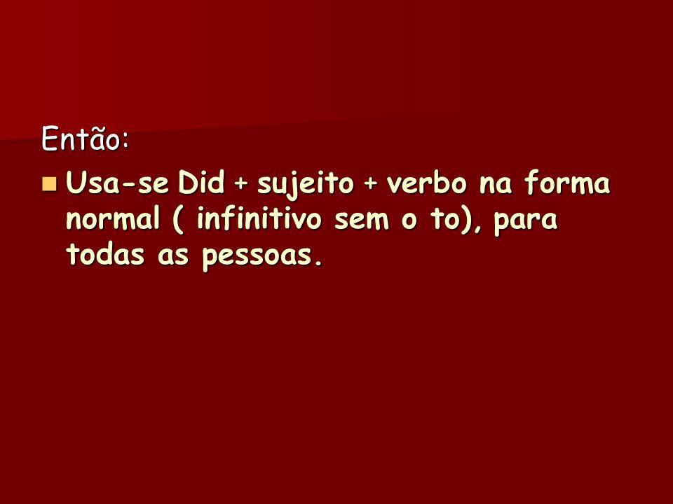 Então: Usa-se Did + sujeito + verbo na forma normal ( infinitivo sem o to), para todas as pessoas. Usa-se Did + sujeito + verbo na forma normal ( infi