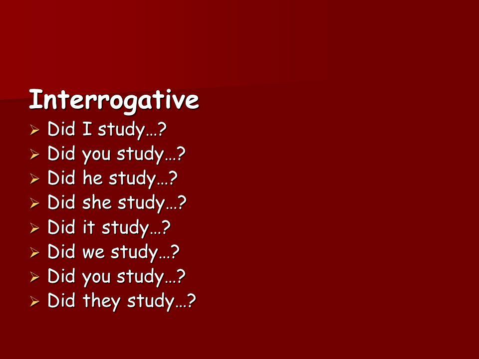 Interrogative Did I study…? Did I study…? Did you study…? Did you study…? Did he study…? Did he study…? Did she study…? Did she study…? Did it study…?