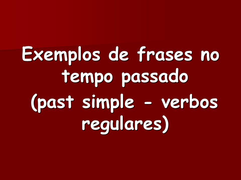 Exemplos de frases no tempo passado (past simple - verbos regulares) (past simple - verbos regulares)