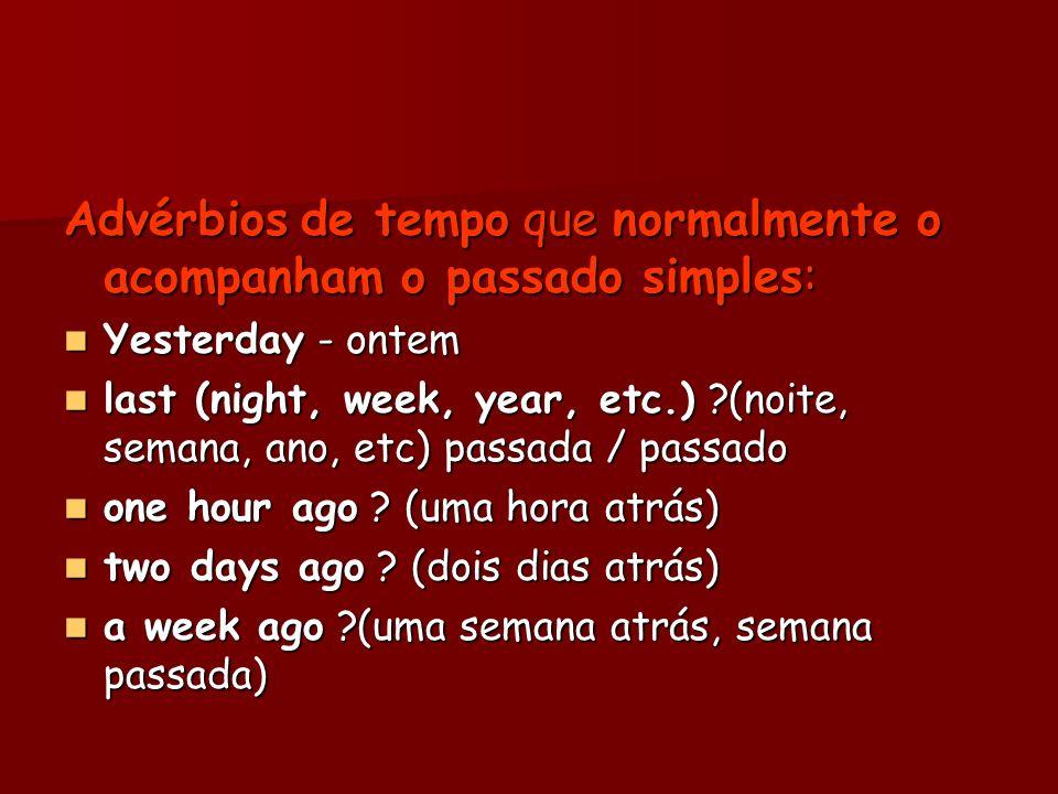 Advérbios de tempo que normalmente o acompanham o passado simples: Yesterday - ontem Yesterday - ontem last (night, week, year, etc.) ?(noite, semana,