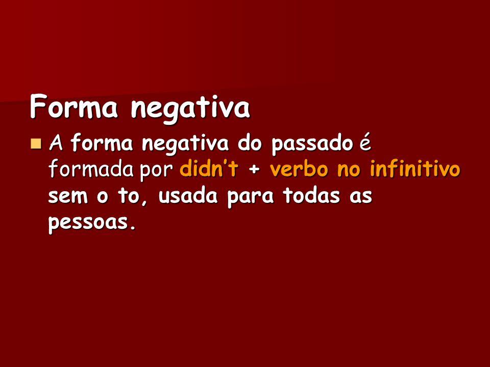 Forma negativa A forma negativa do passado é formada por didnt + verbo no infinitivo sem o to, usada para todas as pessoas. A forma negativa do passad