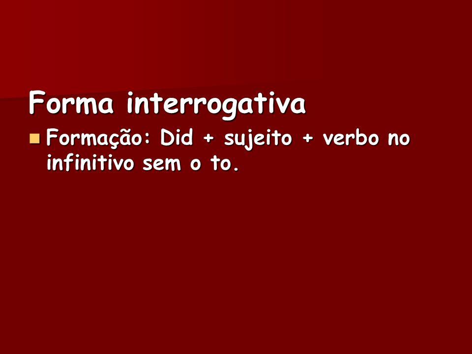 Forma interrogativa Formação: Did + sujeito + verbo no infinitivo sem o to. Formação: Did + sujeito + verbo no infinitivo sem o to.