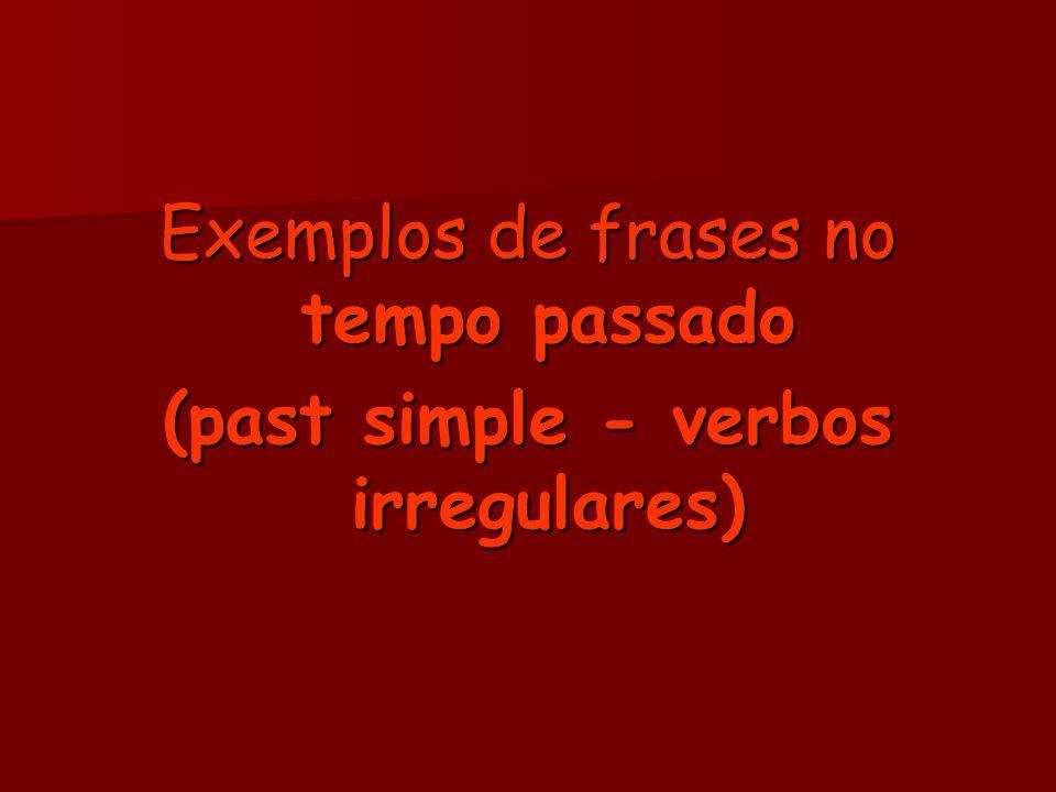 Exemplos de frases no tempo passado (past simple - verbos irregulares)