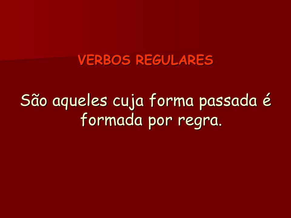 VERBOS REGULARES São aqueles cuja forma passada é formada por regra.