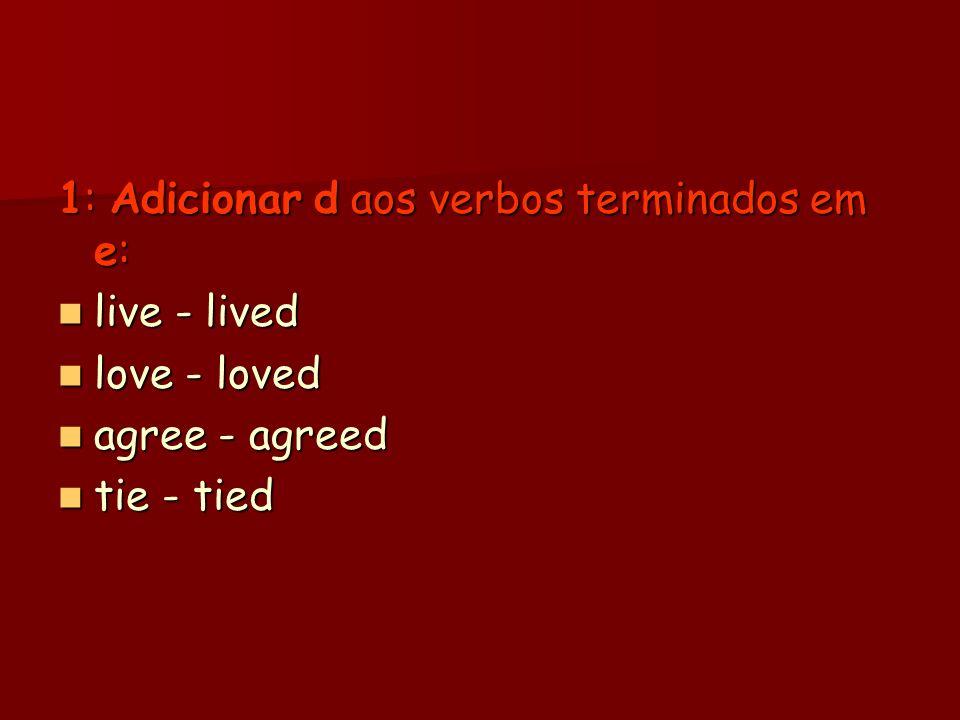 1: Adicionar d aos verbos terminados em e: live - lived live - lived love - loved love - loved agree - agreed agree - agreed tie - tied tie - tied