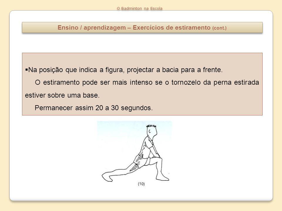 Ensino / aprendizagem – Exercícios de estiramento (cont.) O Badminton na Escola Na posição que indica a figura, projectar a bacia para a frente. O est