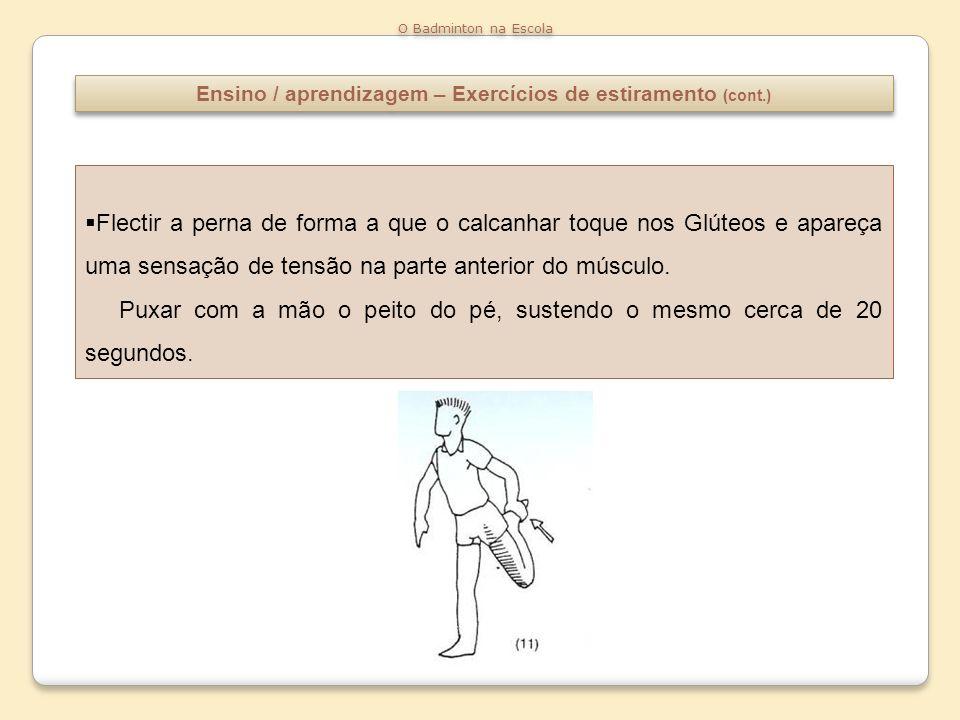 Ensino / aprendizagem – Exercícios de estiramento (cont.) O Badminton na Escola Flectir a perna de forma a que o calcanhar toque nos Glúteos e apareça