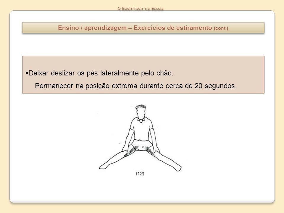 Ensino / aprendizagem – Exercícios de estiramento (cont.) O Badminton na Escola Deixar deslizar os pés lateralmente pelo chão. Permanecer na posição e