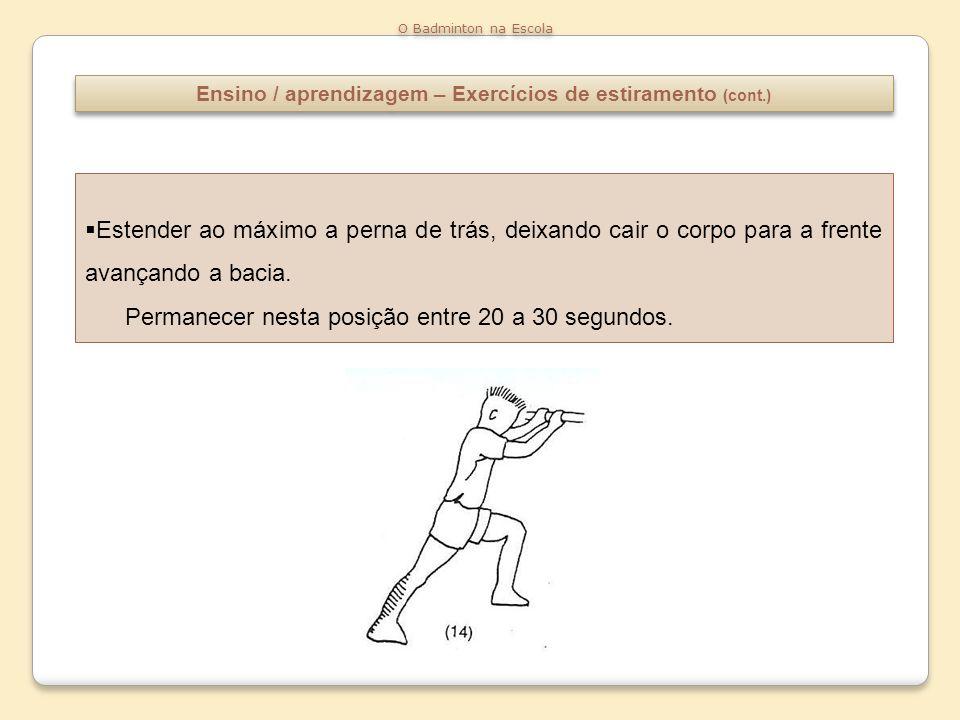 Ensino / aprendizagem – Exercícios de estiramento (cont.) O Badminton na Escola Estender ao máximo a perna de trás, deixando cair o corpo para a frent