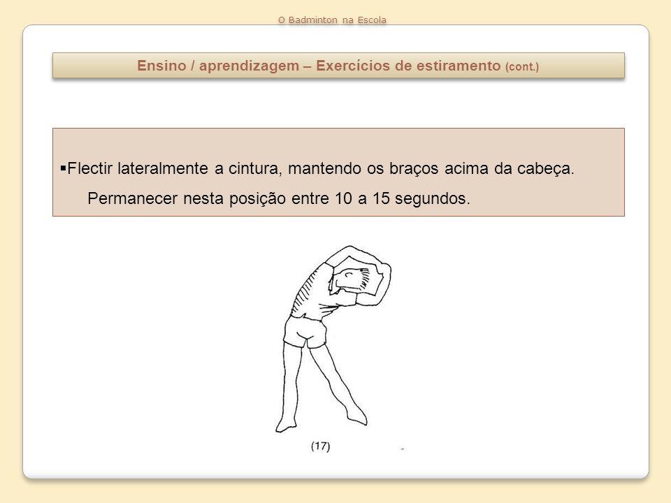 Ensino / aprendizagem – Exercícios de estiramento (cont.) O Badminton na Escola Flectir lateralmente a cintura, mantendo os braços acima da cabeça. Pe
