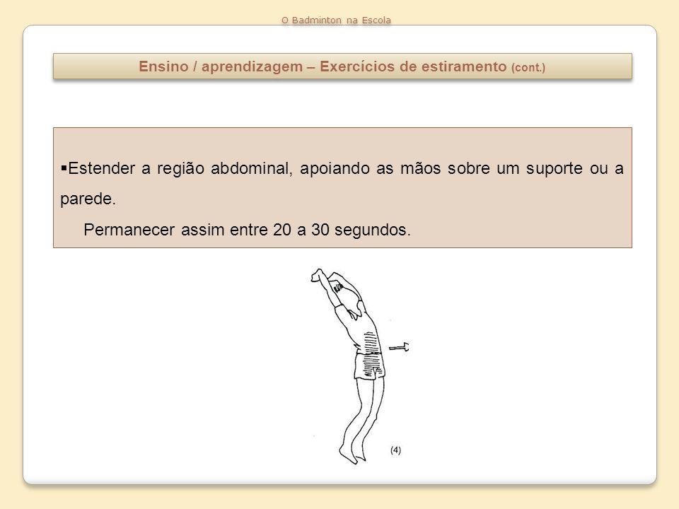 Ensino / aprendizagem – Exercícios de estiramento (cont.) O Badminton na Escola Estender a região abdominal, apoiando as mãos sobre um suporte ou a pa