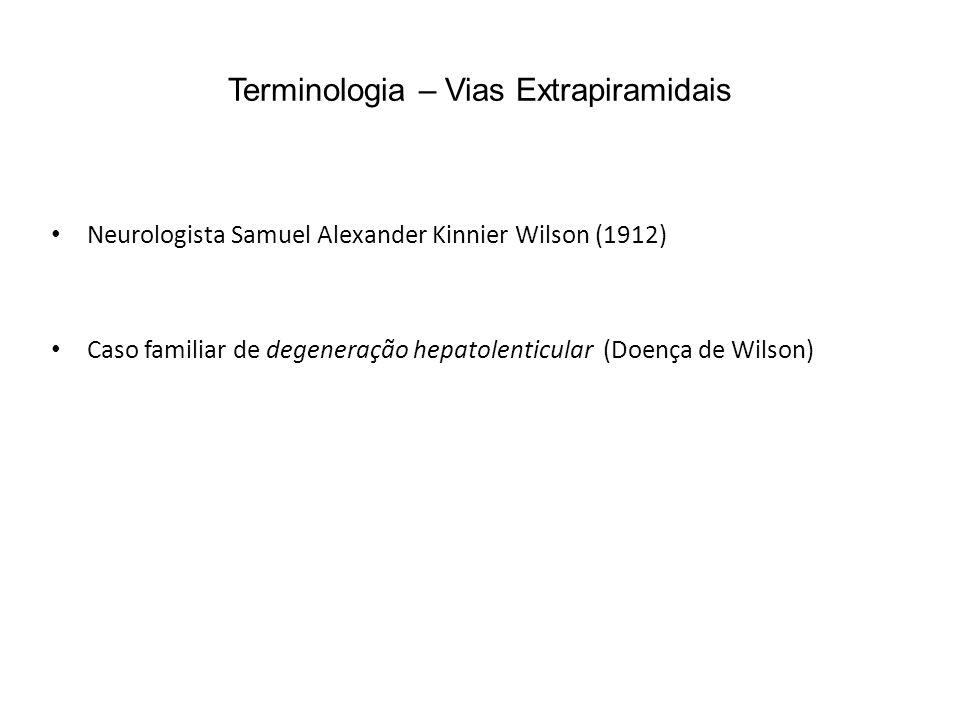 Terminologia – Vias Extrapiramidais Neurologista Samuel Alexander Kinnier Wilson (1912) Caso familiar de degeneração hepatolenticular (Doença de Wilso