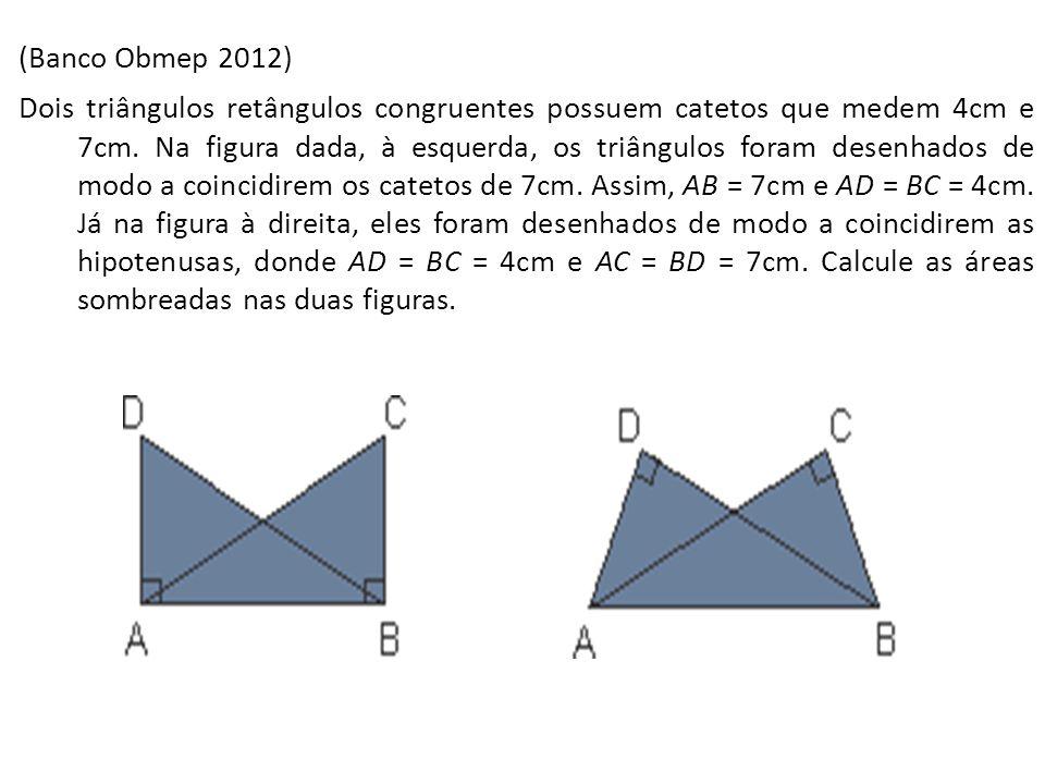 (Banco Obmep 2012) Dois triângulos retângulos congruentes possuem catetos que medem 4cm e 7cm. Na figura dada, à esquerda, os triângulos foram desenha