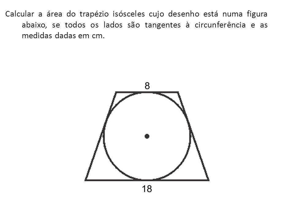 Calcular a área do trapézio isósceles cujo desenho está numa figura abaixo, se todos os lados são tangentes à circunferência e as medidas dadas em cm.