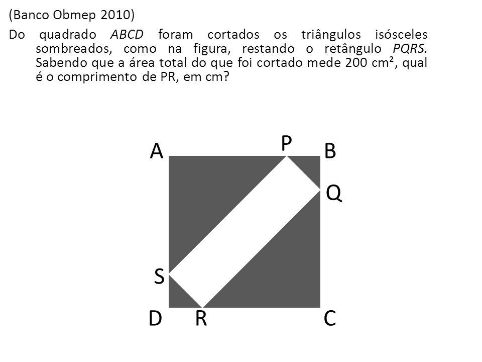 (Banco Obmep 2010) Do quadrado ABCD foram cortados os triângulos isósceles sombreados, como na figura, restando o retângulo PQRS. Sabendo que a área t