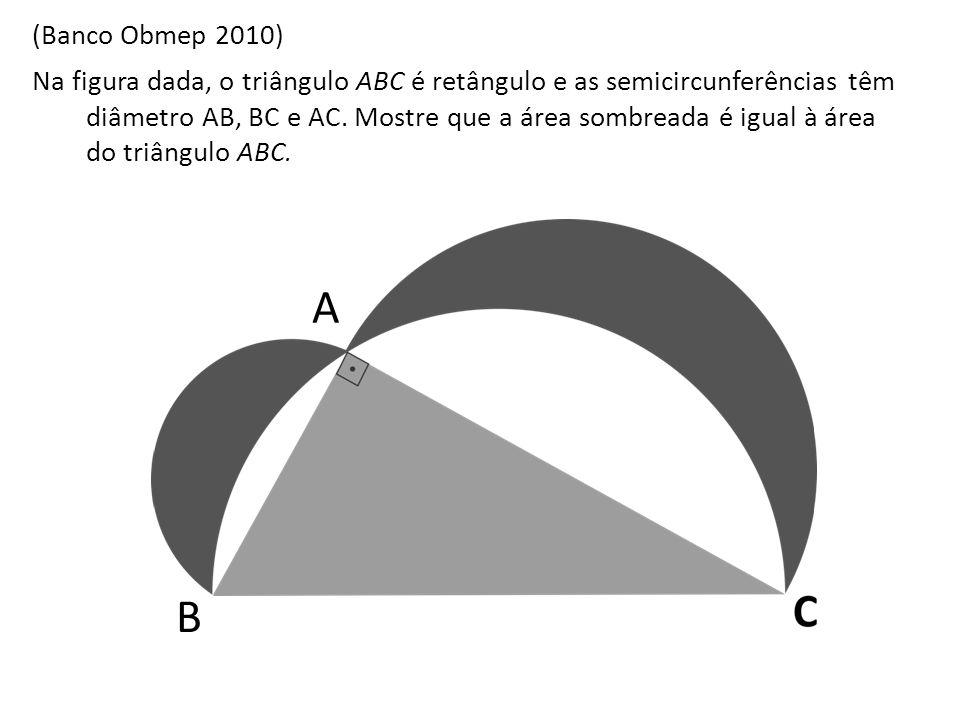 (Banco Obmep 2010) Na figura dada, o triângulo ABC é retângulo e as semicircunferências têm diâmetro AB, BC e AC. Mostre que a área sombreada é igual
