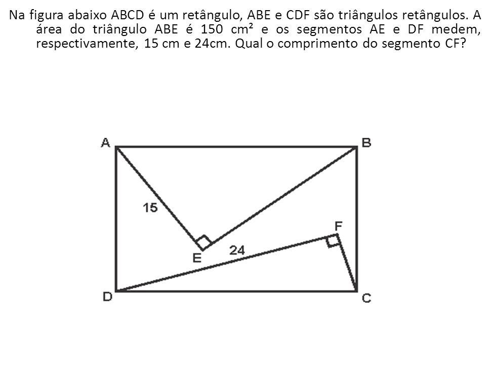Na figura abaixo ABCD é um retângulo, ABE e CDF são triângulos retângulos. A área do triângulo ABE é 150 cm² e os segmentos AE e DF medem, respectivam