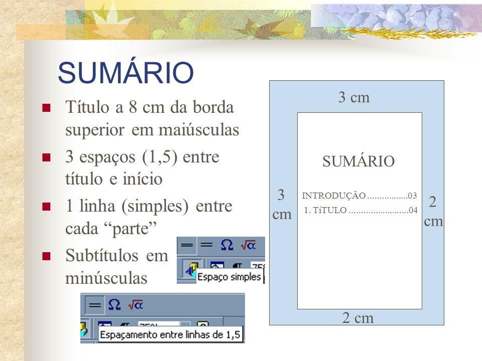 SUMÁRIO Título a 8 cm da borda superior em maiúsculas 3 espaços (1,5) entre título e início 1 linha (simples) entre cada parte Subtítulos em minúscula