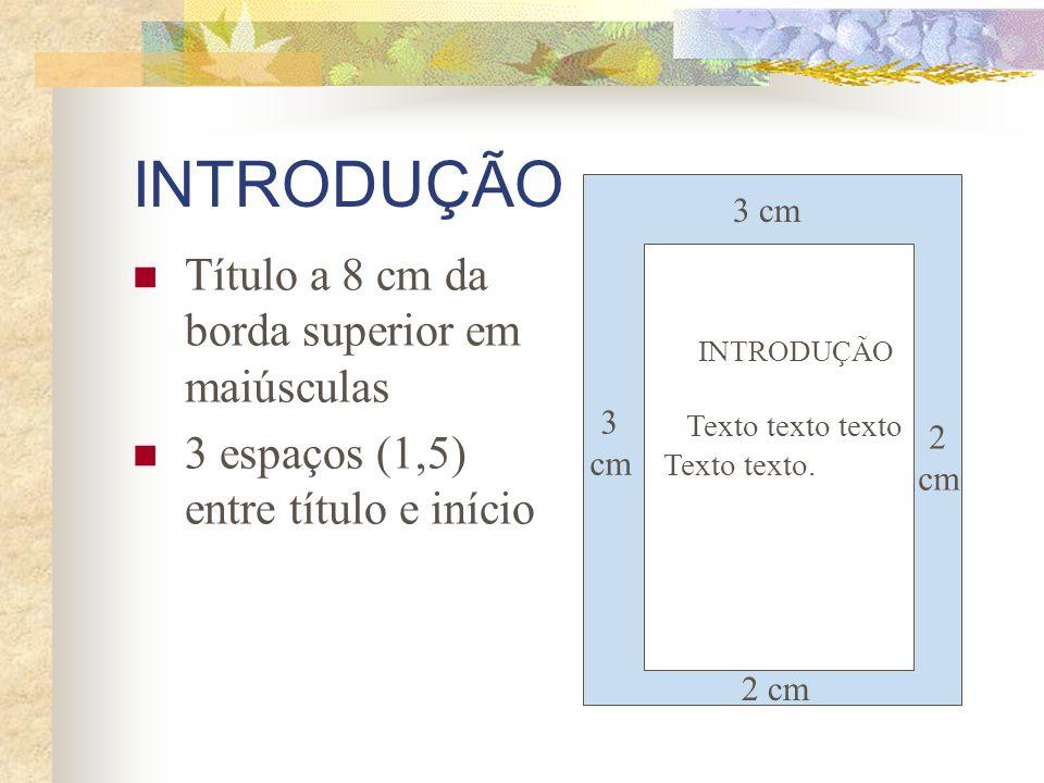 INTRODUÇÃO Título a 8 cm da borda superior em maiúsculas 3 espaços (1,5) entre título e início 3 cm 2 cm 3 cm 2 cm INTRODUÇÃO Texto texto texto Texto