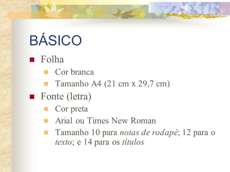 BÁSICO Folha Cor branca Tamanho A4 (21 cm x 29,7 cm) Fonte (letra) Cor preta Arial ou Times New Roman Tamanho 10 para notas de rodapé; 12 para o texto