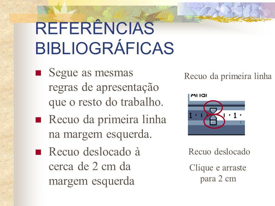 REFERÊNCIAS BIBLIOGRÁFICAS Segue as mesmas regras de apresentação que o resto do trabalho. Recuo da primeira linha na margem esquerda. Recuo deslocado