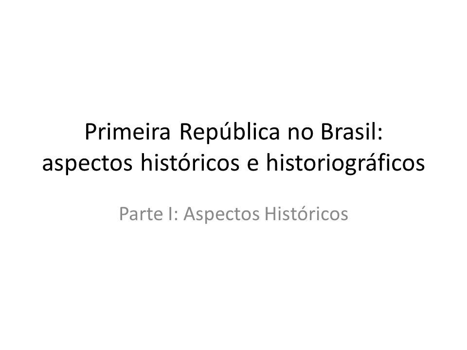 Primeira República no Brasil: aspectos históricos e historiográficos Parte I: Aspectos Históricos