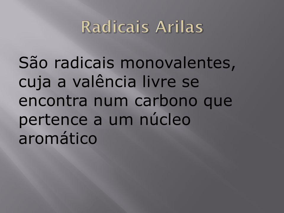 São radicais monovalentes, cuja a valência livre se encontra num carbono que pertence a um núcleo aromático