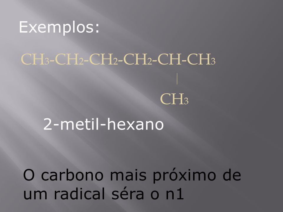 Exemplos: CH 3 -CH 2 -CH 2 -CH 2 -CH-CH 3 CH 3 O carbono mais próximo de um radical séra o n1 2-metil-hexano