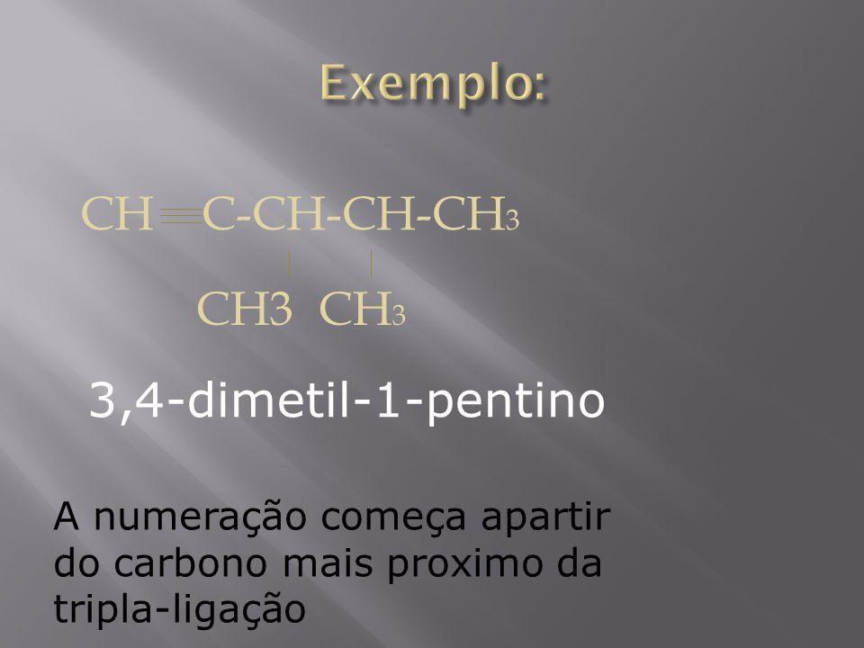 CH C-CH-CH-CH 3 CH3 CH 3 A numeração começa apartir do carbono mais proximo da tripla-ligação 3,4-dimetil-1-pentino
