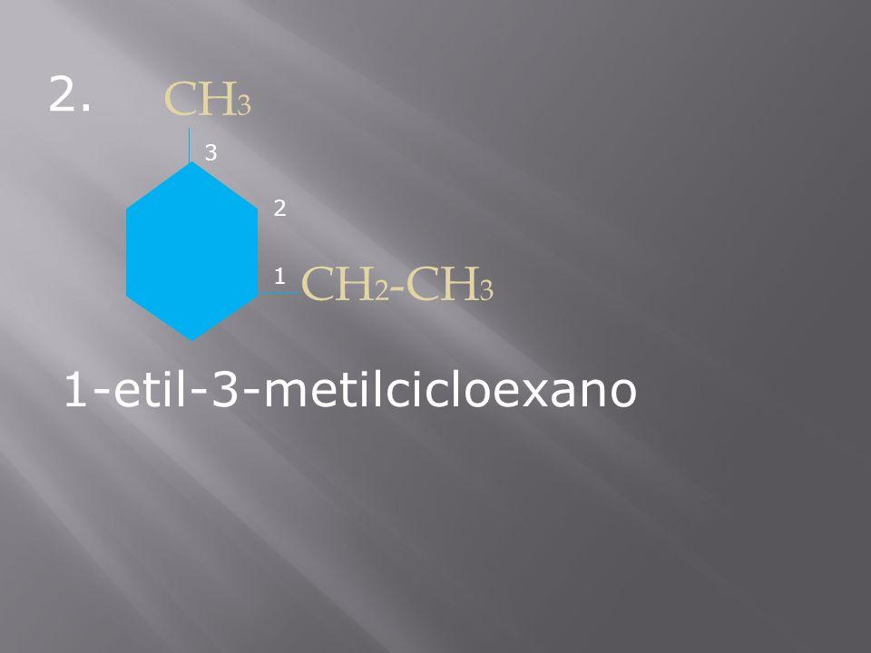 2. CH 3 CH 2 -CH 3 1-etil-3-metilcicloexano 1 2 3