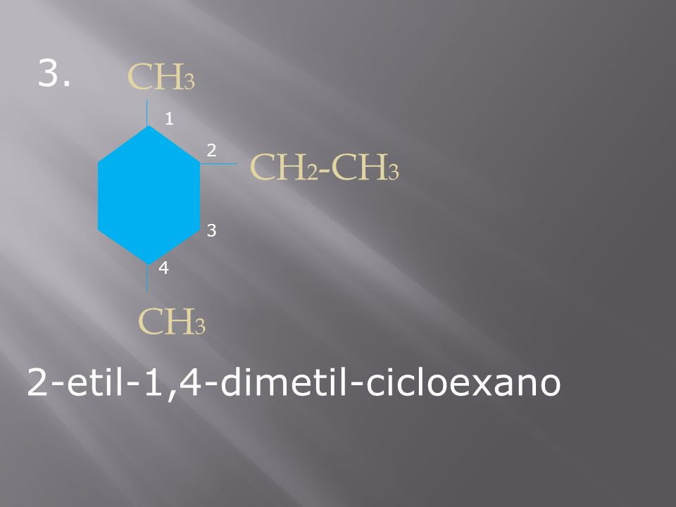 3. CH 3 CH 2 -CH 3 CH 3 2-etil-1,4-dimetil-cicloexano 1 2 3 4