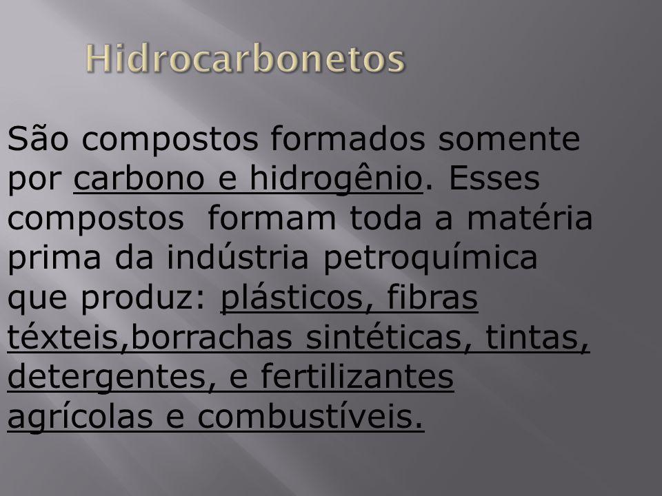 São compostos formados somente por carbono e hidrogênio. Esses compostos formam toda a matéria prima da indústria petroquímica que produz: plásticos,