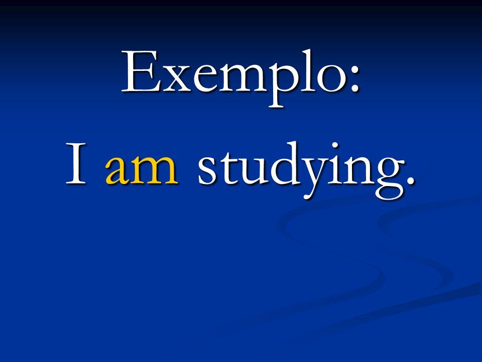 Exemplo: I am studying.