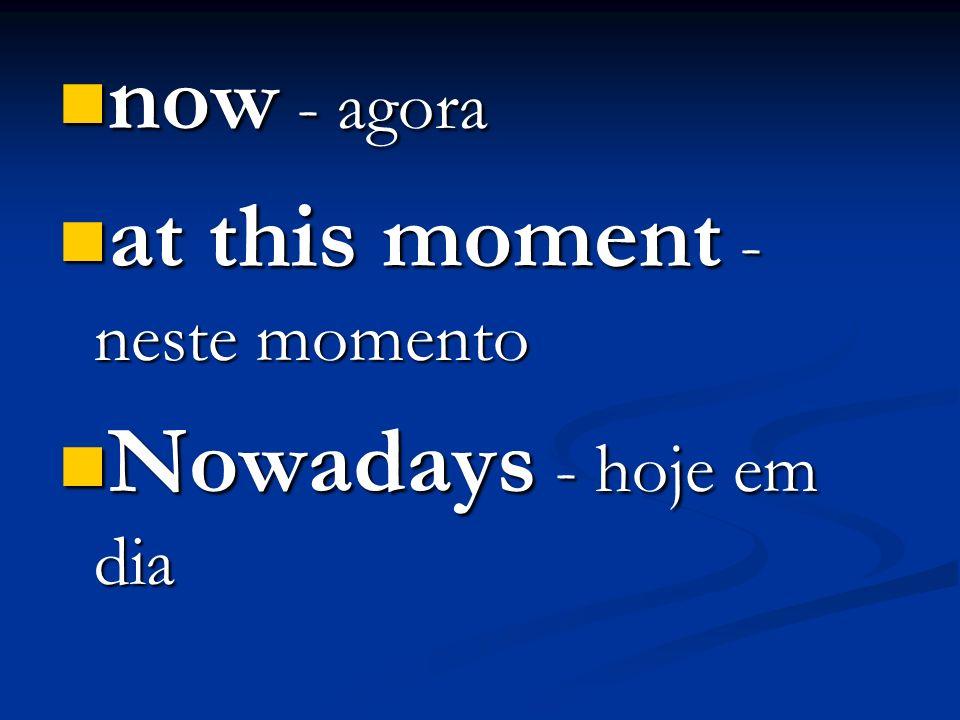 now - agora now - agora at this moment - neste momento at this moment - neste momento Nowadays - hoje em dia Nowadays - hoje em dia
