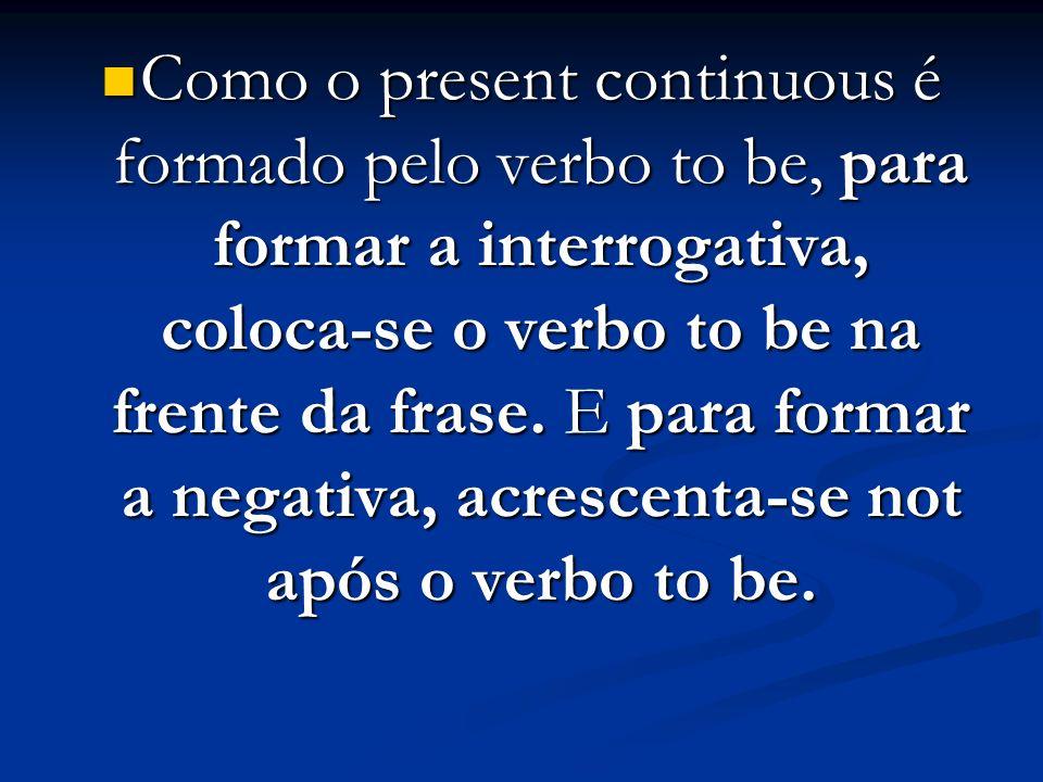 Como o present continuous é formado pelo verbo to be, para formar a interrogativa, coloca-se o verbo to be na frente da frase. E para formar a negativ