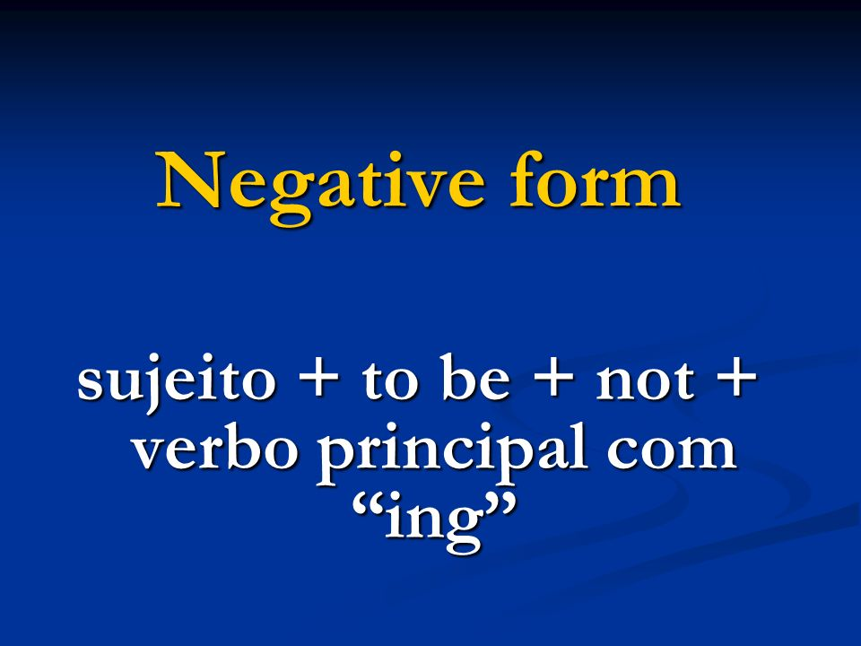 Negative form sujeito + to be + not + verbo principal com ing