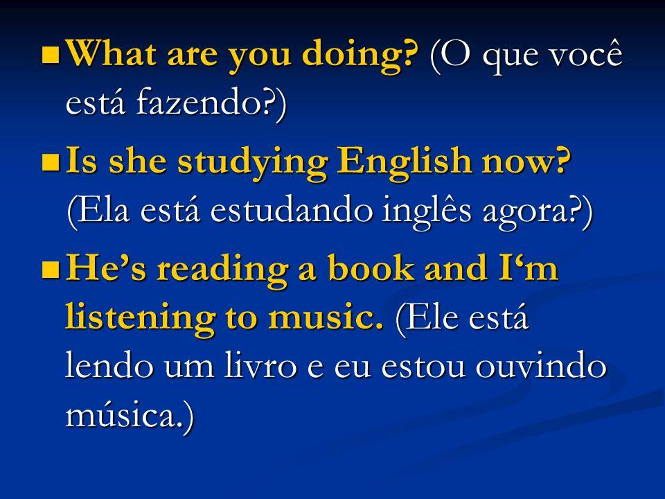 What are you doing? (O que você está fazendo?) What are you doing? (O que você está fazendo?) Is she studying English now? (Ela está estudando inglês