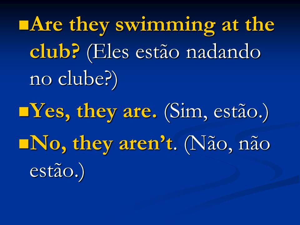 Are they swimming at the club? (Eles estão nadando no clube?) Are they swimming at the club? (Eles estão nadando no clube?) Yes, they are. (Sim, estão
