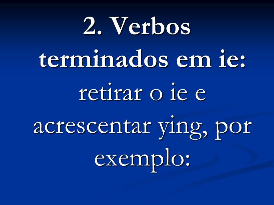 2. Verbos terminados em ie: retirar o ie e acrescentar ying, por exemplo: