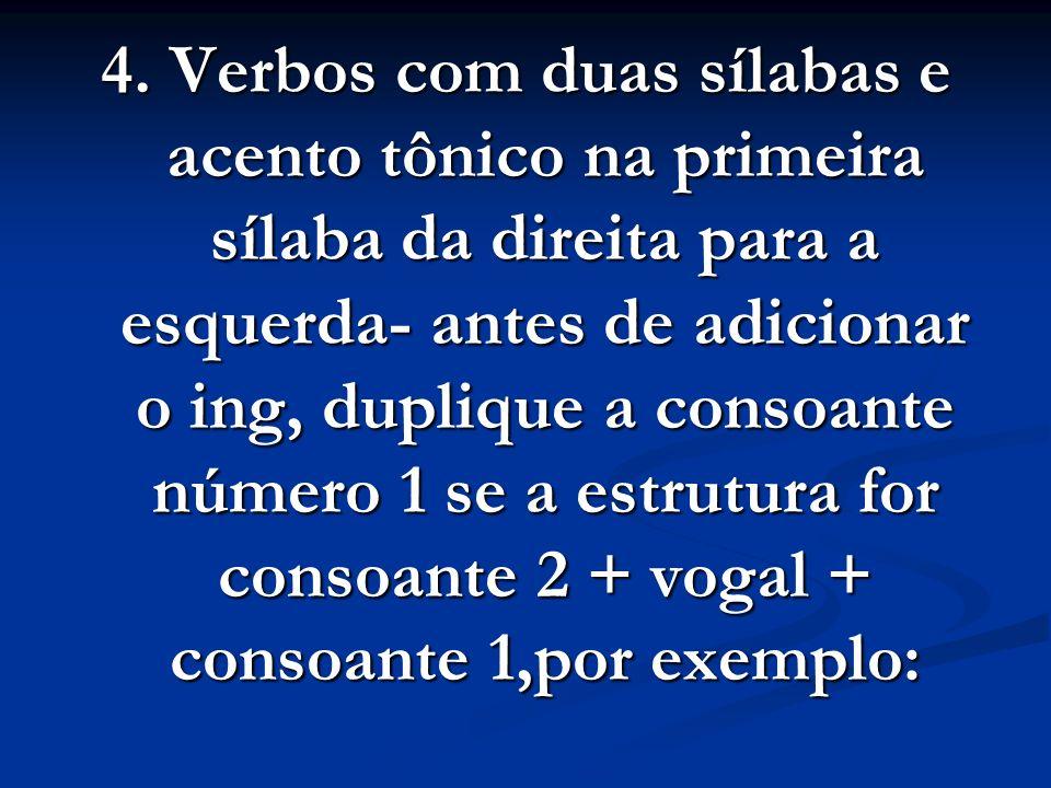 4. Verbos com duas sílabas e acento tônico na primeira sílaba da direita para a esquerda- antes de adicionar o ing, duplique a consoante número 1 se a