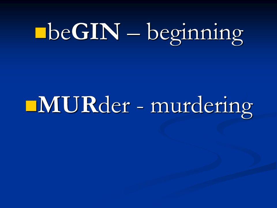 beGIN – beginning beGIN – beginning MURder - murdering MURder - murdering