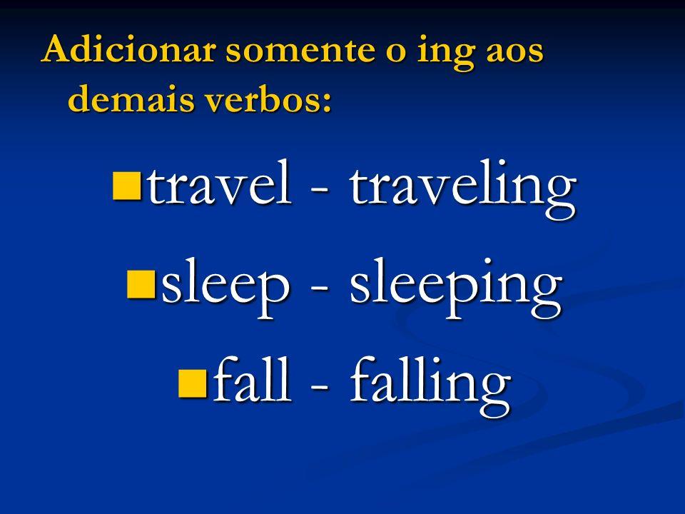 Adicionar somente o ing aos demais verbos: travel - traveling travel - traveling sleep - sleeping sleep - sleeping fall - falling fall - falling